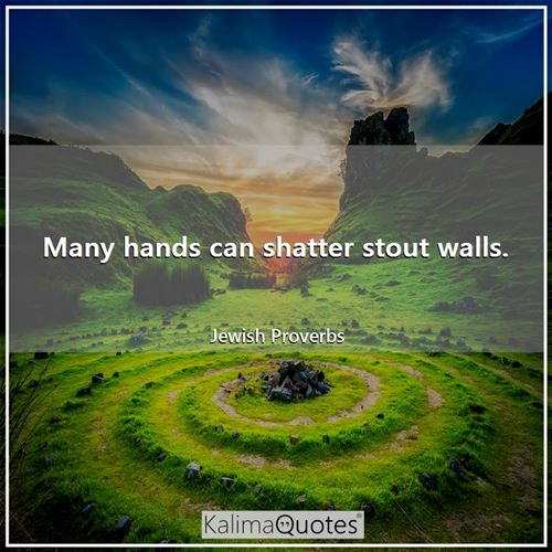 Many hands can shatter stout walls.