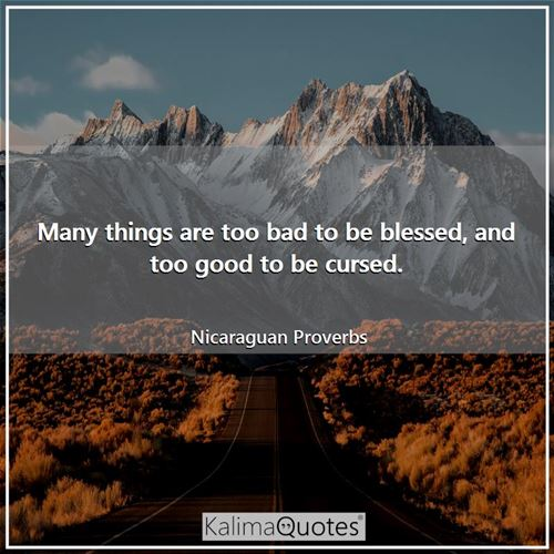 Many things are too bad to be blessed, and too good to be cursed.