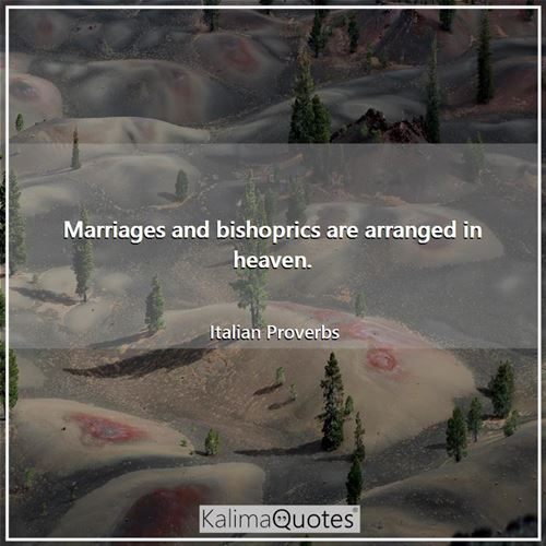 Marriages and bishoprics are arranged in heaven.