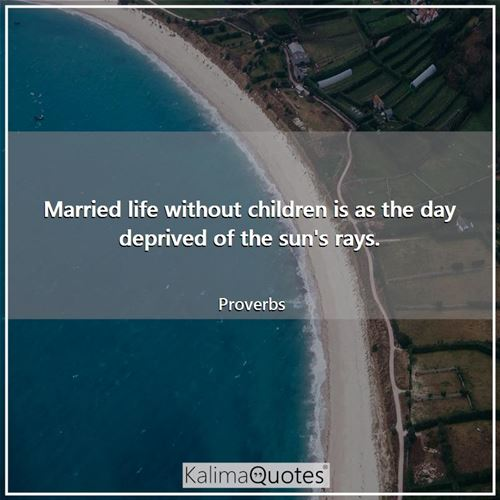 Married life without children is as the day deprived of the sun's rays.