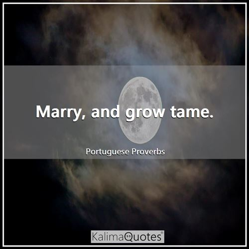 Marry, and grow tame.