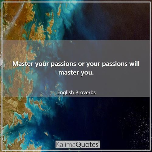 Master your passions or your passions will master you.