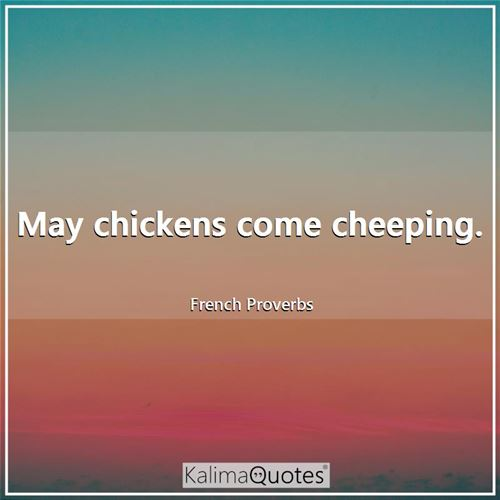 May chickens come cheeping.
