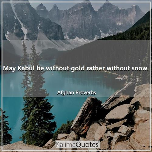 May Kabul be without gold rather without snow.