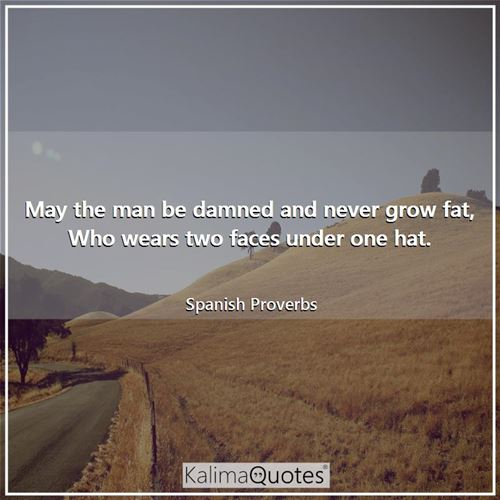 May the man be damned and never grow fat, Who wears two faces under one hat.