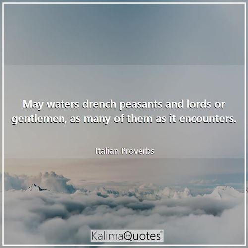 May waters drench peasants and lords or gentlemen, as many of them as it encounters.