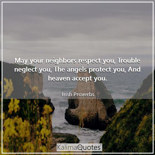 May your neighbors respect you, Trouble neglect you, The angels protect you, And heaven accept you.