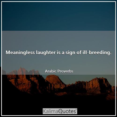 Meaningless laughter is a sign of ill-breeding.
