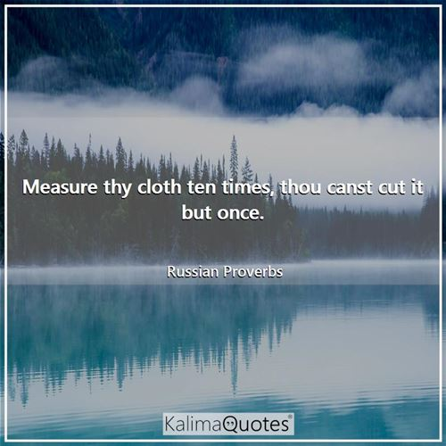 Measure thy cloth ten times, thou canst cut it but once.