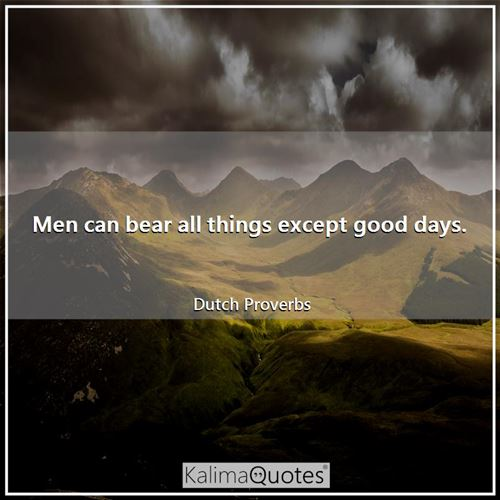 Men can bear all things except good days.
