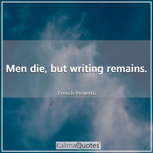 Men die, but writing remains.