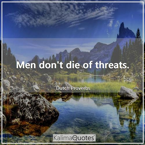 Men don't die of threats.
