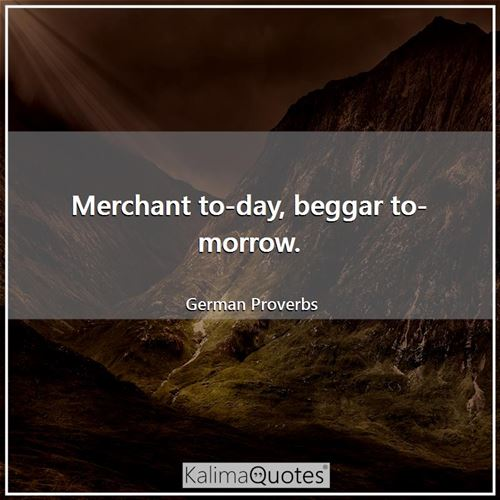 Merchant to-day, beggar to-morrow.