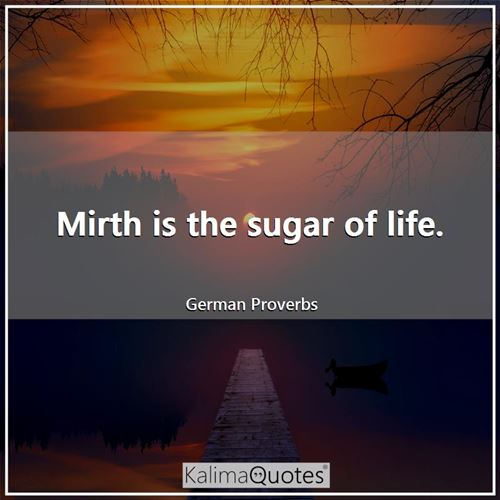 Mirth is the sugar of life.