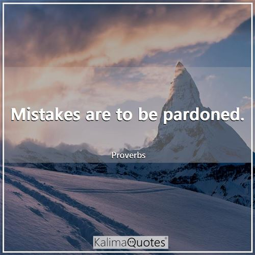 Mistakes are to be pardoned. - Proverbs
