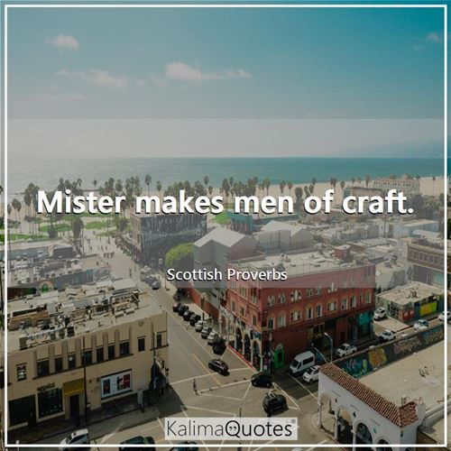 Mister makes men of craft. - Scottish Proverbs