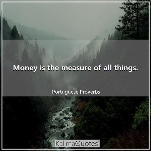 Money is the measure of all things.