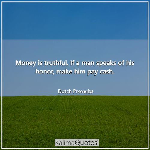 Money is truthful. If a man speaks of his honor, make him pay cash.