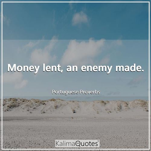 Money lent, an enemy made.