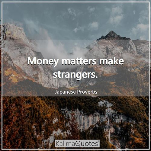 Money matters make strangers.