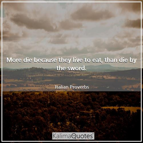 More die because they live to eat, than die by the sword. - Italian Proverbs