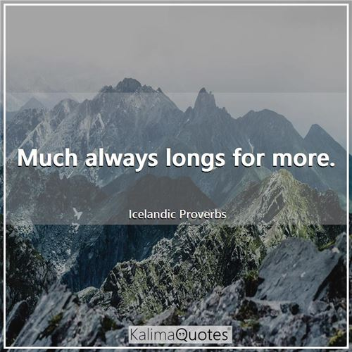 Much always longs for more. - Icelandic Proverbs