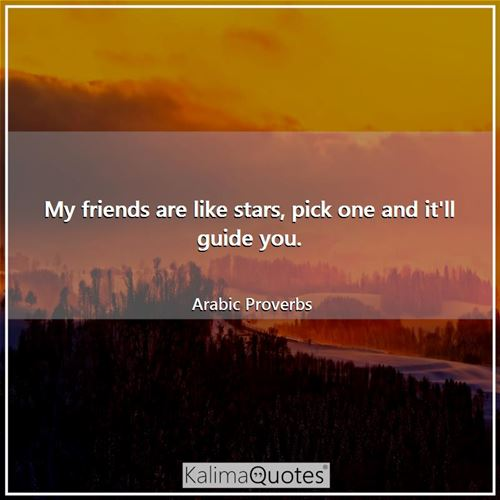 My friends are like stars, pick one and it'll guide you.
