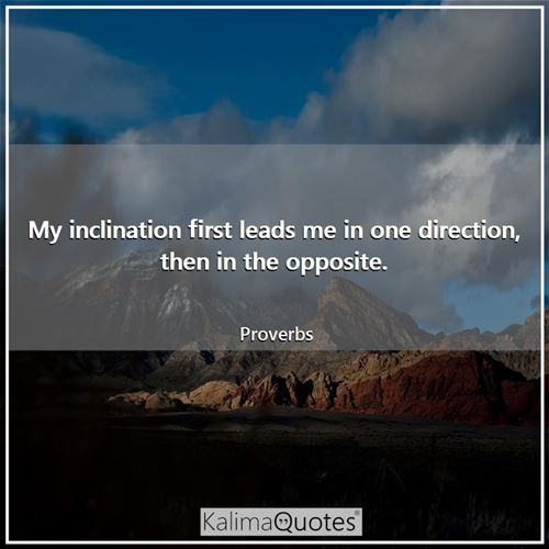 My inclination first leads me in one direction, then in the opposite. - Proverbs
