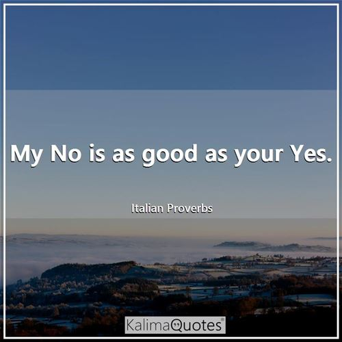 My No is as good as your Yes. - Italian Proverbs