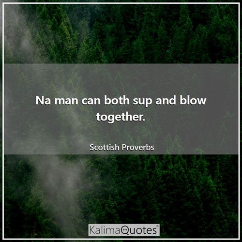 Na man can both sup and blow together. - Scottish Proverbs
