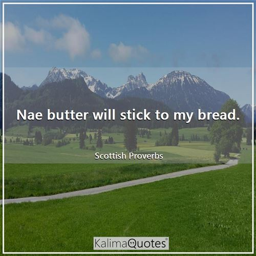 Nae butter will stick to my bread. - Scottish Proverbs