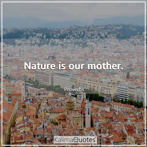Nature is our mother.
