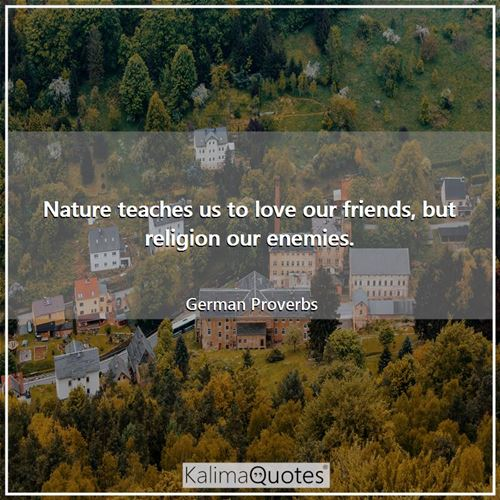 Nature teaches us to love our friends, but religion our enemies.