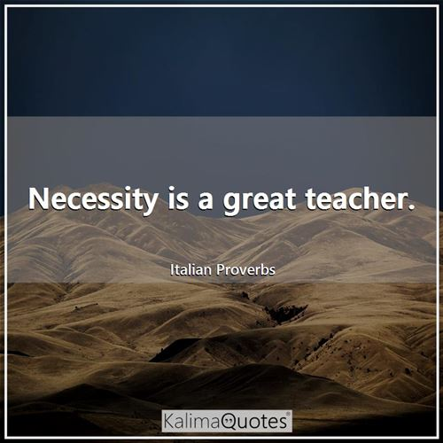 Necessity is a great teacher.