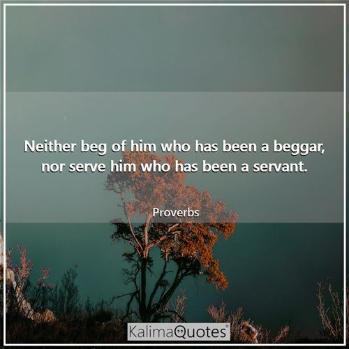 Neither beg of him who has been a beggar, nor serve him who has been a servant. - Proverbs