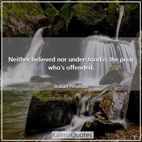 Neither believed nor understood is the poor who's offended.