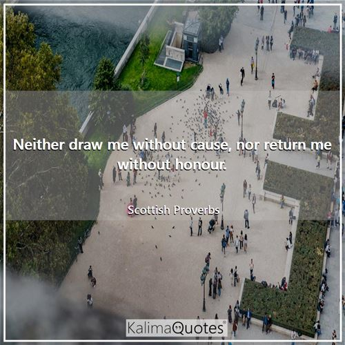 Neither draw me without cause, nor return me without honour.