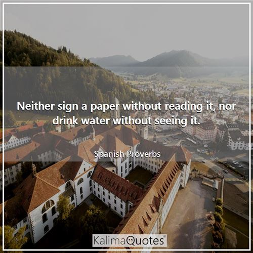 Neither sign a paper without reading it, nor drink water without seeing it.