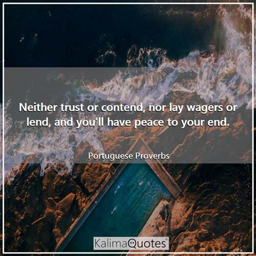 Neither trust or contend, nor lay wagers or lend, and you'll have peace to your end.