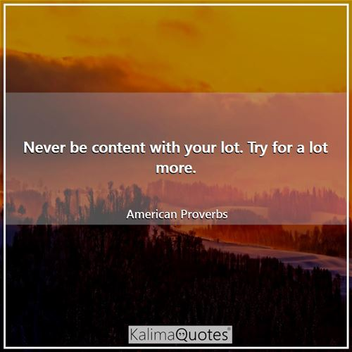 Never be content with your lot. Try for a lot more. - American Proverbs