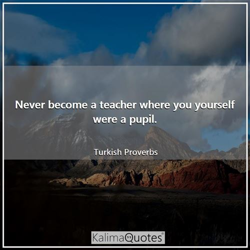 Never become a teacher where you yourself were a pupil.