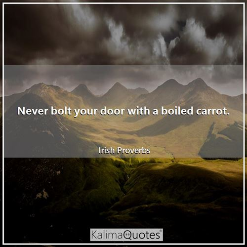 Never bolt your door with a boiled carrot.