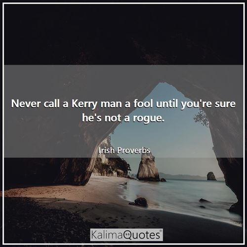 Never call a Kerry man a fool until you're sure he's not a rogue. - Irish Proverbs