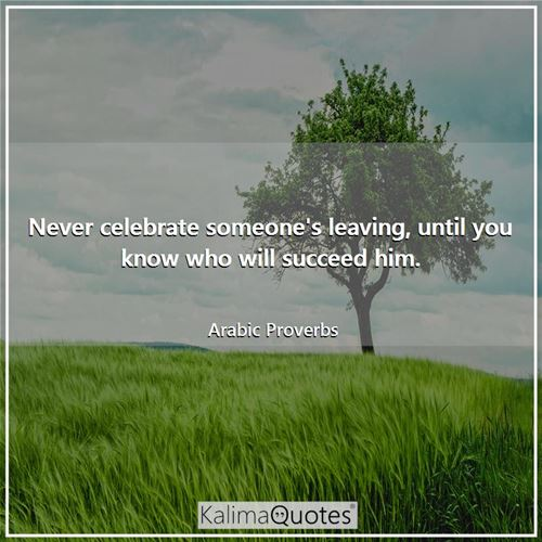 Never celebrate someone's leaving, until you know who will succeed him. - Arabic Proverbs