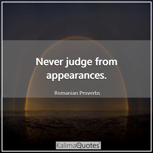 Never judge from appearances. - Romanian Proverbs