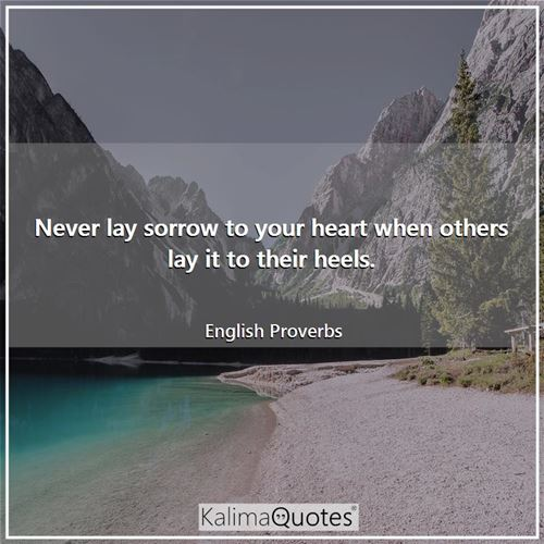 Never lay sorrow to your heart when others lay it to their heels.