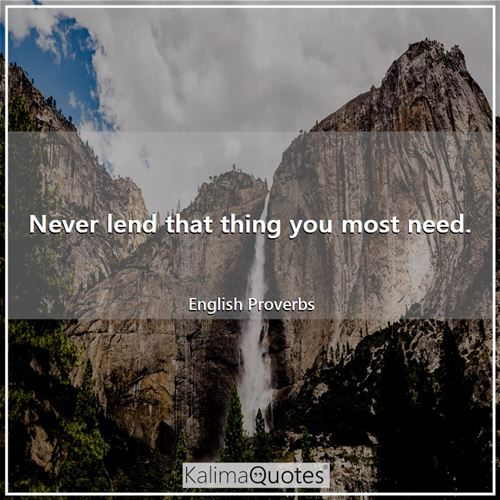 Never lend that thing you most need.