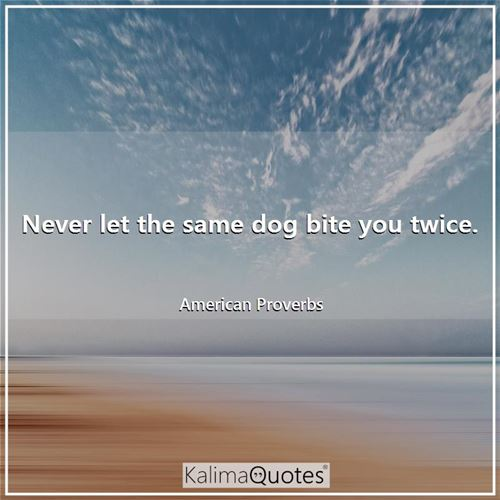 Never let the same dog bite you twice.