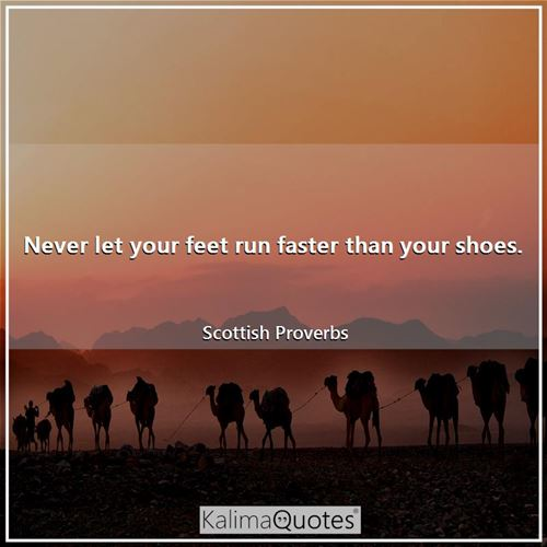 Never let your feet run faster than your shoes.