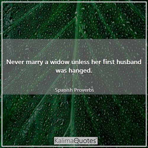 Never marry a widow unless her first husband was hanged.